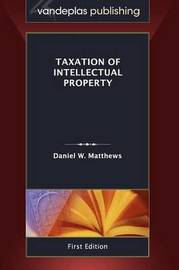 Taxation of Intellectual Property, First Edition 2011 by Daniel W Matthews