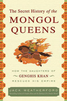 The Secret History of the Mongol Queens: How the Daughters of Genghis Khan Rescued His Empire by Jack Weatherford