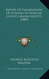 Report of Examinations of Schools in Norfolk County, Massachusetts (1880) by George Augustus Walton