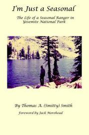 I'm Just a Seasonal: The Life of a Seasonal Ranger in Yosemite National Park by Thomas A Smith