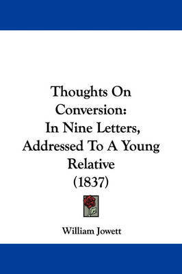 Thoughts on Conversion: In Nine Letters, Addressed to a Young Relative (1837) by William Jowett