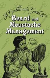 A Gentleman's Guide to Beard and Moustache Management by Chris Martin