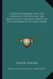 A Further Inquiry Into the Expediency of Applying the Principles of Colonial Policy to the Government of India (1828) by Gavin Young
