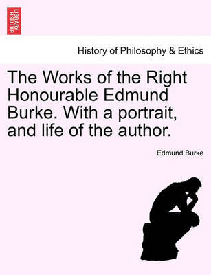 The Works of the Right Honourable Edmund Burke. with a Portrait, and Life of the Author. by Edmund Burke