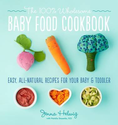Real Baby Food: Easy, All-Natural Recipes For Your Baby and Toddler by Jenna Helwig