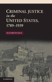 Criminal Justice in the United States, 1789-1939 by Elizabeth Dale