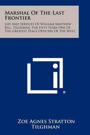 Marshal of the Last Frontier: Life and Services of William Matthew Bill, Tilghman, for Fifty Years One of the Greatest Peace Officers of the West by Zoe Agnes Stratton Tilghman