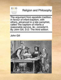 The Argument from Apostolic Tradition, in Favour of Infant-Baptism, with Others, Advanced in a Late Pamphlet, Called the Baptism of Infants a Reasonable Service, &c. Consider'd. by John Gill, D.D. the Third Edition. by John Gill