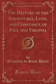 The History of the Adventures, Love, and Constancy, of Paul and Virginia (Classic Reprint) by Bernardin De Saint Pierre
