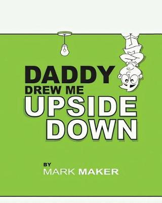 Daddy Drew Me Upside Down by Mark Maker