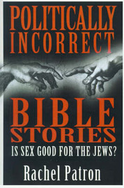 Politically Incorrect Bible Stories: Is Sex Good for the Jews? by Rachel Patron image