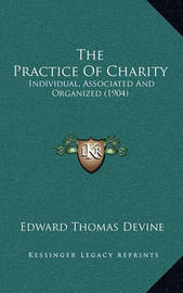 The Practice of Charity the Practice of Charity: Individual, Associated and Organized (1904) Individual, Associated and Organized (1904) by Edward Thomas Devine