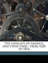 The Loyalists of America and Their Times: From 1620 to 1816 Volume 2 by Egerton Ryerson