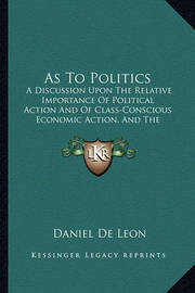 As to Politics: A Discussion Upon the Relative Importance of Political Action and of Class-Conscious Economic Action, and the Urgent Necessity of Both (1921) by Daniel De Leon