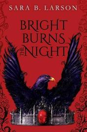 Bright Burns the Night by Sara B Larson