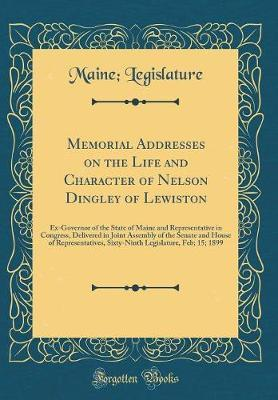 Memorial Addresses on the Life and Character of Nelson Dingley of Lewiston by Maine Legislature