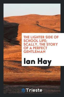 The Lighter Side of School Life; Scally, the Story of a Perfect Gentleman by Ian Hay image