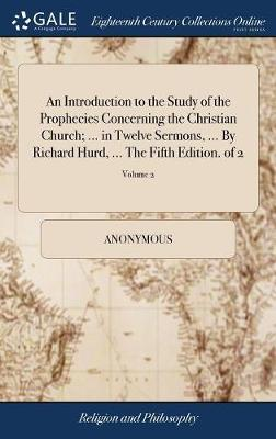 An Introduction to the Study of the Prophecies Concerning the Christian Church; ... in Twelve Sermons, ... by Richard Hurd, ... the Fifth Edition. of 2; Volume 2 by * Anonymous