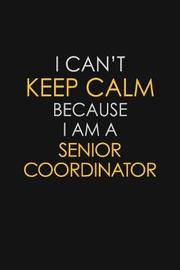 I Can't Keep Calm Because I Am A Senior Coordinator by Blue Stone Publishers image