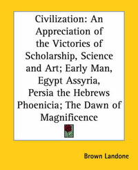 Civilization: An Appreciation of the Victories of Scholarship, Science and Art; Early Man, Egypt Assyria, Persia the Hebrews Phoenicia; The Dawn of Magnificence image