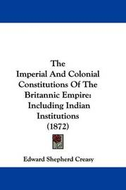 The Imperial And Colonial Constitutions Of The Britannic Empire: Including Indian Institutions (1872) by Edward Shepherd Creasy