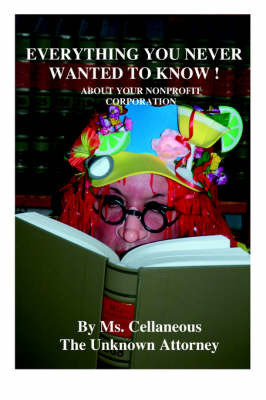 Everything You Never Wanted To Know About Your Nonprofit Corporation by Ms. Cellaneous The Unknown Attorney