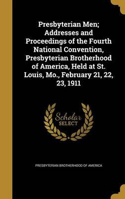 Presbyterian Men; Addresses and Proceedings of the Fourth National Convention, Presbyterian Brotherhood of America, Held at St. Louis, Mo., February 21, 22, 23, 1911