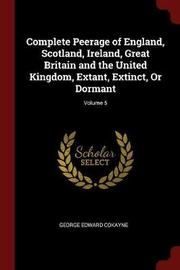 Complete Peerage of England, Scotland, Ireland, Great Britain and the United Kingdom, Extant, Extinct, or Dormant; Volume 5 by George Edward Cokayne image