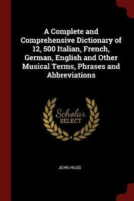 A Complete and Comprehensive Dictionary of 12, 500 Italian, French, German, English and Other Musical Terms, Phrases and Abbreviations by John Hiles image