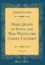 Mary, Queen of Scots, and Who Wrote the Casket Letters?, Vol. 1 of 2 (Classic Reprint) by Samuel Cowan image