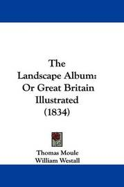 The Landscape Album: Or Great Britain Illustrated (1834) by Thomas Moule