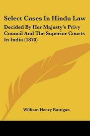 Select Cases In Hindu Law: Decided By Her Majesty's Privy Council And The Superior Courts In India (1870) by William Henry Rattigan image