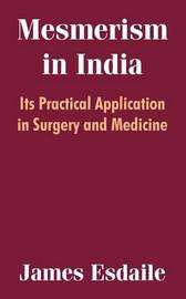 Mesmerism in India: Its Practical Application in Surgery and Medicine by James Esdaile