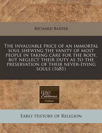 The Invaluable Price of an Immortal Soul Shewing the Vanity of Most People in Taking Care for the Body, But Neglect Their Duty as to the Preservation of Their Never-Dying Souls (1681) by Richard Baxter
