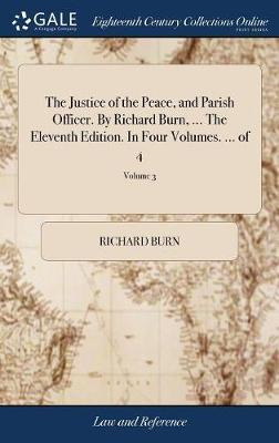 The Justice of the Peace, and Parish Officer. by Richard Burn, ... the Eleventh Edition. in Four Volumes. ... of 4; Volume 3 by Richard Burn