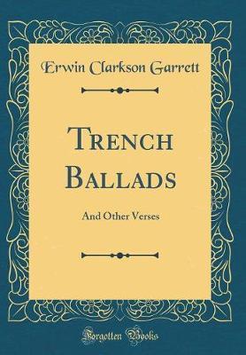 Trench Ballads by Erwin Clarkson Garrett