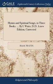Hymns and Spiritual Songs. in Three Books. ... by I. Watts, D.D. a New Edition, Corrected by Isaac Watts