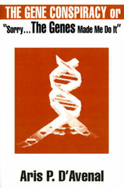 "The Gene Conspiracy: Or ""Sorry...the Genes Made Me Do It"" by Aris P. D'Avenal image"