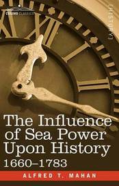 The Influence of Sea Power Upon History, 1660 - 1783 by Alfred Thayer Mahan
