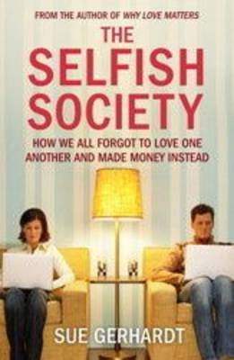 The Selfish Society: How We All Forgot to Love One Another and Made Money Instead by Sue Gerhardt image