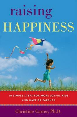 Raising Happiness: 10 Simple Steps for More Joyful Kids and Happier Parents by Christine Carter