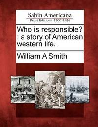 Who Is Responsible?: A Story of American Western Life. by William A Smith