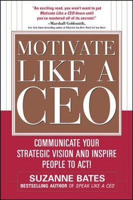 Motivate Like a CEO: Communicate Your Strategic Vision and Inspire People to Act! by Suzanne Bates image