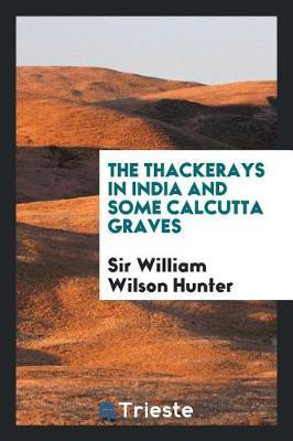 The Thackerays in India and Some Calcutta Graves by Sir William Wilson Hunter