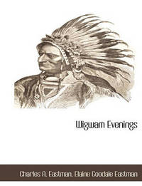 Wigwam Evenings by Charles A Eastman