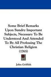 Some Brief Remarks Upon Sundry Important Subjects, Necessary to Be Understood and Attended to by All Professing the Christian Religion (1765) by John Griffith