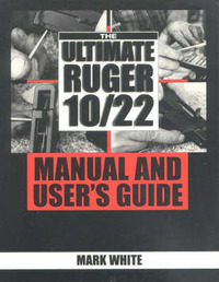 The Ultimate Ruger 10/22 Manual and User's Guide by Mark White