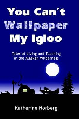 You Can't Wallpaper My Igloo: Tales of Living and Teaching in the Alaskan Wilderness by Katherine Norberg image