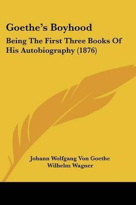 Goethe's Boyhood: Being the First Three Books of His Autobiography (1876) by Johann Wolfgang von Goethe