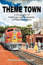 Theme Town: A Geography of Landscape and Community in Flagstaff, Arizona by Thomas W Paradis image
